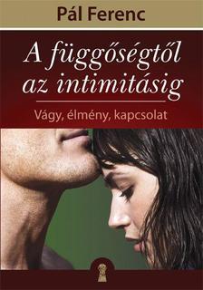 Pál Ferenc - A függőségtől az intimitásig - Vágy, élmény, kapcsolat