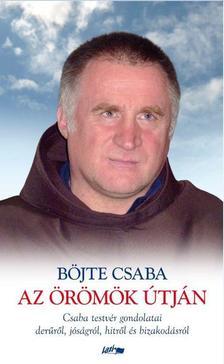 BÖJTE CSABA - Az örömök útján-Csaba testvér gondolatai derűről, jóságról, hitről és bizakodásról