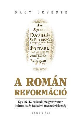 Nagy Levente - Nagy Levente. A román reformáció. Egy 16-17. századi magyar-román kulturális és irodalmi transzferjelenség