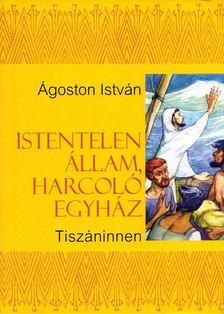 Ágoston István - Istentelen állam, harcoló egyház, Tiszán innen [antikvár]
