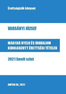 Varsányi József - Magyar nyelv és irodalom kidolgozott érettségi tételek - 2021 Emelt szint