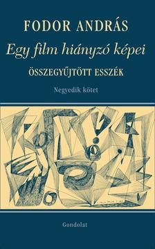 Fodor András - Egy film hiányzó képei. Társművészetek, visszaemlékezések. Összegyűjtött esszék. Negyedik kötet
