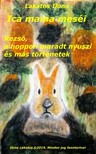 LAKATOS ILONA - Ica mama meséi Rezső, a hoppon maradt nyuszi és más történetek [eKönyv: epub, mobi]