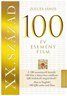 ZOLCER JÁNOS - XX. SZÁZAD: 100 év - 100 esemény - 100 film - 100 film, amely kronológiai sorrendben bemutatja a századot - A filmek QR kódokról leolvashatók
