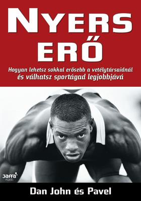 John, Dan, Pavel - Nyers erő - Hogyan lehetsz sokkal erősebb versenytársaidnál és válhatsz sportágad legjobbjává