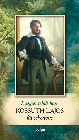 KOSSUTH LAJOS - Legyen hát harc - Kossuth Lajos füveskönyve