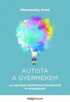 Anna Mocsonoky - Autista a gyermekem - 13 személyes élettörténet küzdelemről és elfogadásról [eKönyv: epub, mobi]