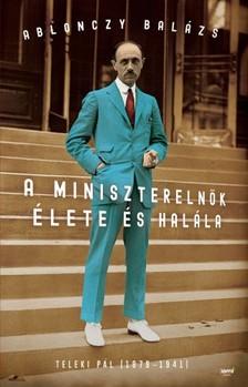 Ablonczy Balázs - A miniszterelnök élete és halála - Teleki Pál (1879-1941) [eKönyv: epub, mobi]