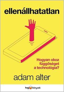 ADAM ALTER - Ellenállhatatlan - Hogyan okoz függőséget a technológia?