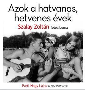 Szalay Zoltán - Parti Nagy Lajos - Azok a hatvanas, hetvenes évek - Szalay Zoltán fotóalbuma