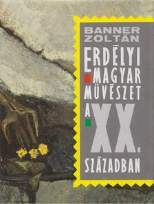 Banner Zoltán - Erdélyi magyar művészet a XX. században [antikvár]