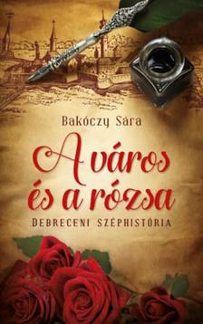 Bakóczy Sára - A város és a rózsa - Debreceni széphistória