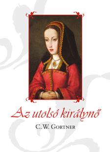 C. W. Gortner - Az utolsó királynő  [eKönyv: epub, mobi]