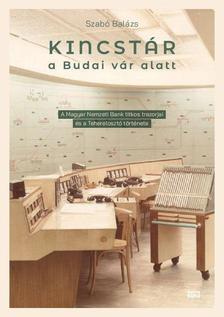 Szabó Balázs - Kincstár a budai Vár alatt - A Magyar Nemzeti Bank titkos trezorjai és a Teherelosztó története 1884-2019