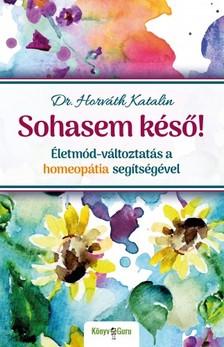 Dr. Horváth Katalin - Sohasem késő! Életmód-változtatás a homeopátia segítségével [eKönyv: epub, mobi]
