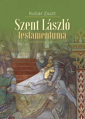 Kollár Zsolt - Szent László testamentuma - Történelmi regény