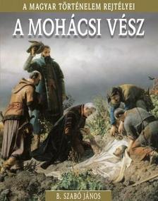 B. Szabó János - A mohácsi vész - A magyar történelem rejtélyei