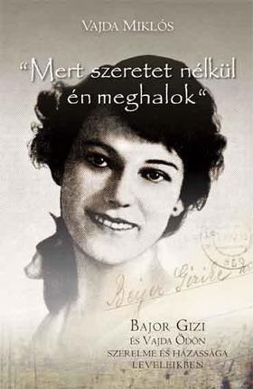 """Vajda Miklós - """"Mert szeretet nélkül én meghalok"""" - Bajor Gizi és Vajda Ödön szerelme és házassága leveleikben"""