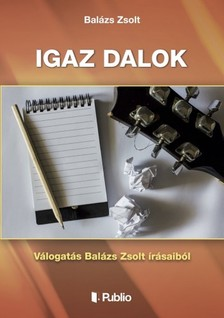 Zsolt Balázs - Igaz dalok - válogatás Balázs Zsolt írásaiból [eKönyv: epub, mobi]