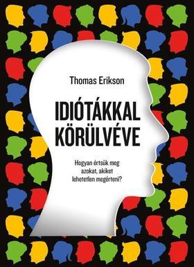 Thomas Erikson - Idiótákkal körülvéve - Hogyan értsük meg azokat, akiket lehetetlen megérteni?