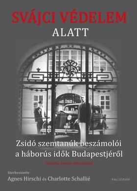 Szerkesztette: Agnes Hirschi és Charlotte Schallié - Svájci védelem alatt - Zsidó szemtanúk beszámolói a háborús idők Budapestjéről