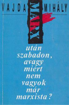 Vajda Mihály - Marx után, szabadon, avagy miért nem vagyok már marxista? [antikvár]