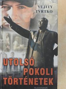Vujity Tvrtko - Utolsó pokoli történetek [antikvár]