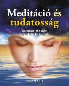 Tara Ward - Meditáció és tudatosság - Teremtsen jobb életet a gondolkodás erejével