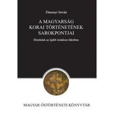Zimonyi István - A magyarság korai történetének sarokpontjai
