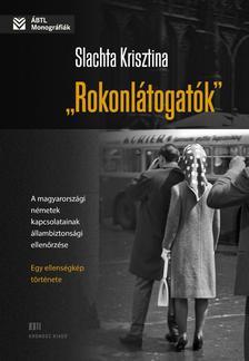 """Slachta Krisztina - """"Rokonlátogatók"""" A magyarországi németek kapcsolatainak állambiztonsági ellenőrzése - egy ellenségkép története"""