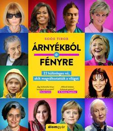 Soós Tibor - Árnyékból a fényre - 22 különleges nő, akik megváltoztatták a világot
