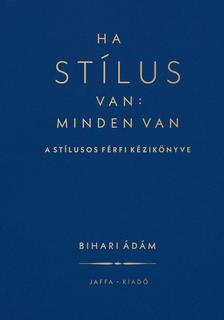 Bihari Ádám - Ha stílus van: minden van - A stílusos férfi kézikönyve