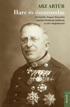 Arz Artúr - Harc és összeomlás - Az Osztrák-Magyar Monarchia vezérkari főnökének emlékirata az első világháborúról
