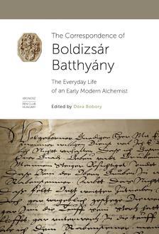 Bobory Dóra - The Correspondence of Boldizsár Batthyány. The Everyday Life of an Early Modern Alchemist