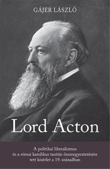 Gájer László - Lord Acton. A politikai liberalizmus és a római katolikus tanítás összeegyeztetésére tett kísérlet a 19. században