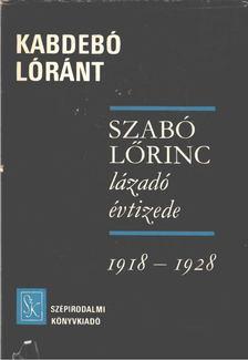 Kabdebó Lóránt - Szabó Lőrinc lázadó évtizede [antikvár]
