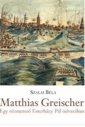 Szalai Béla - Matthias Greischer - egy rézmetsző Esterházy Pál udvarában