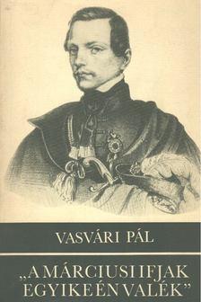 """Vasvári Pál - """"A márciusi ifjak egyike én valék"""" [antikvár]"""