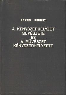 Bartis Ferenc - A kényszerhelyzet művészete és művészet kényszerhelyzete [antikvár]