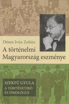 Dénes Iván Zoltán - A történelmi Magyarország eszménye [antikvár]