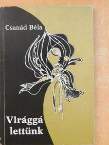 Csanád Béla - Virággá lettünk (dedikált példány) [antikvár]