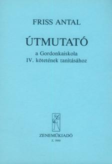 FRISS ANTAL - ÚTMUTATÓ A GORDONKAISKOLA IV. KÖTETÉNEK TANÍTÁSÁHOZ