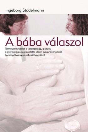 Ingeborg Stadelmann - A bába válaszol - Természetes kísérés a várandósság, a szülés,a gyermekágy és a szoptatás idején gyógynövényekkel,homeopátiás szerekkel és illóolajokkal  [eKönyv: epub, mobi]