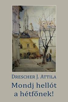 Drescher J. Attila - Mondj hellót a hétfőnek!