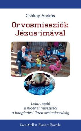 CSÓKAY ANDRÁS - Orvosmissziók Jézus-imával - Lelki napló a nigériai missziótól a bangladesi ikrek szétválasztásáig