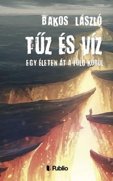 Bakos László - Tűz és víz - Egy életen át a Föld körül [eKönyv: epub, mobi]