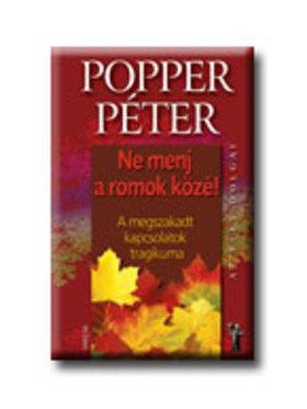 POPPER PÉTER - NE MENJ A ROMOK KÖZÉ! - A MEGSZAKADT KAPCSOLATOK TRAGIKUMA