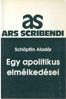 SCHÖPFLIN ALADÁR - Egy apolitikus elmélkedései [antikvár]