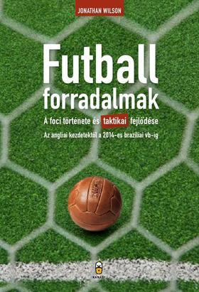 Jonathan Wilson - Futballforradalmak - A foci története és taktikai fejlődése az angliai kezdetektől a 2014-es brazíliai vb-ig