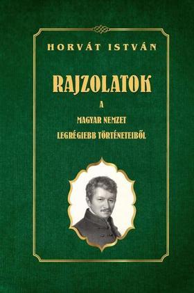 Horvát István - Rajzolatok a Magyar Nemzet legrégiebb történeteiből